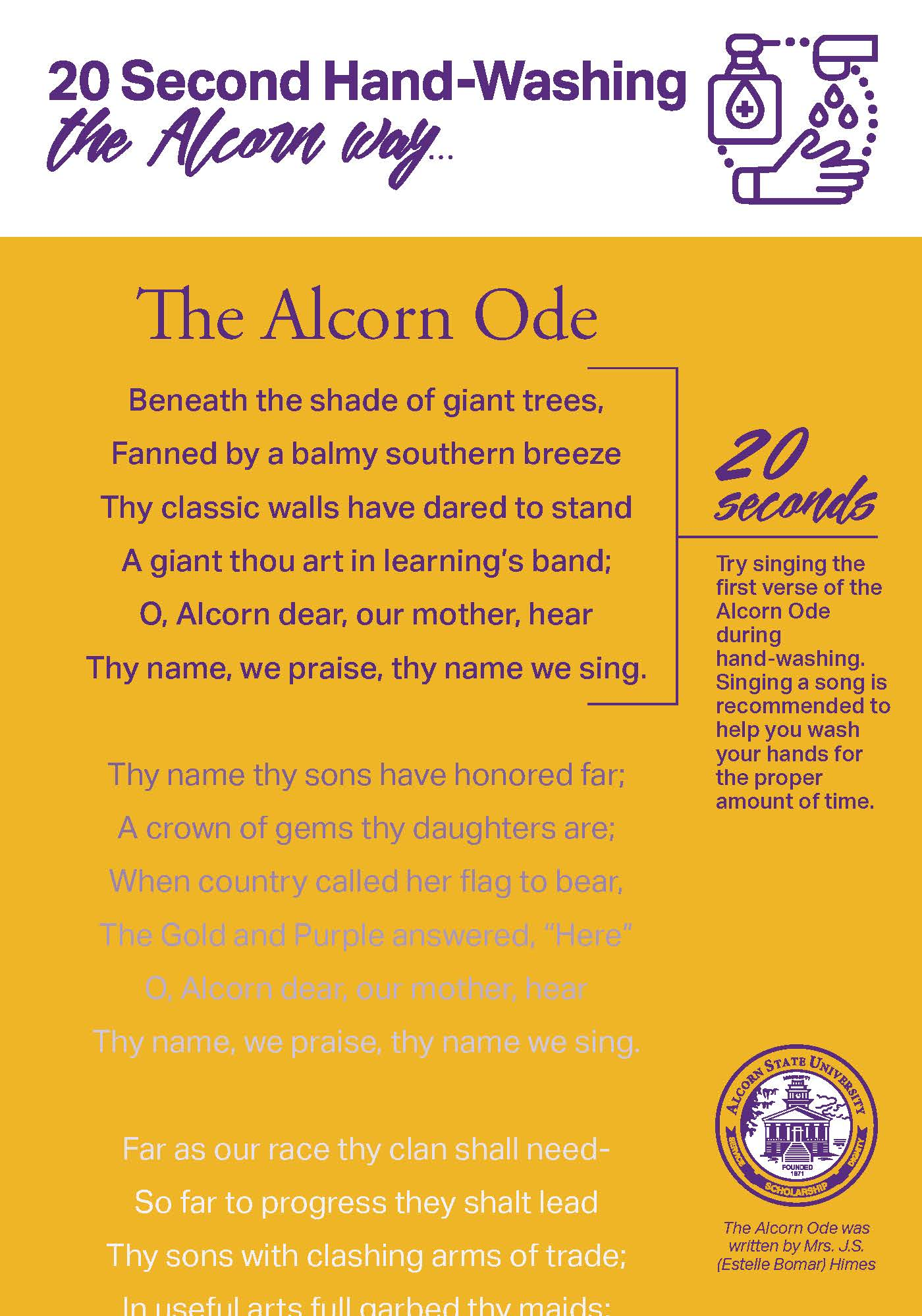 20 Second Hand-Washing the Alcorn Way...e Alcorn Ode.Beneath the shade of giant trees, Fanned by a balmy southern breeze Thy classic walls have dared to stand A giant thou art in learning's band; O, Alcorn dear, our mother, hear Thy name, we praise, thy name we sing. 20 seconds = Try singing the first verse of the Alcorn Ode during hand-washing. Singing a song is recommended to help you wash your hands for the proper amount of time.